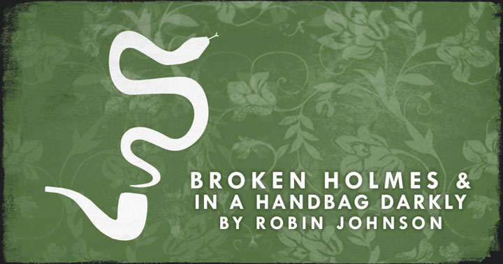 Broken Holmes & In a Handbag Darkly